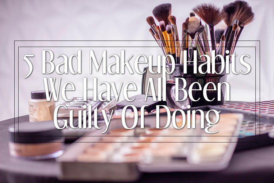 5 Bad Makeup Habits We Have All Been Guilty Of Doing